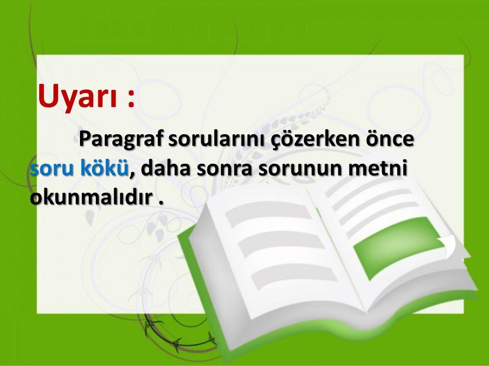 Uyarı : Paragraf sorularını çözerken önce soru kökü, daha sonra sorunun metni okunmalıdır.