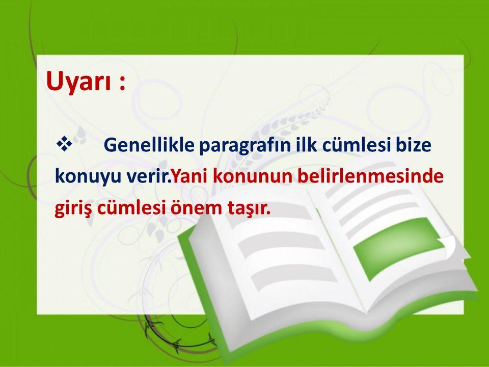 Uyarı :  Genellikle paragrafın ilk cümlesi bize konuyu verir.Yani konunun belirlenmesinde giriş cümlesi önem taşır.