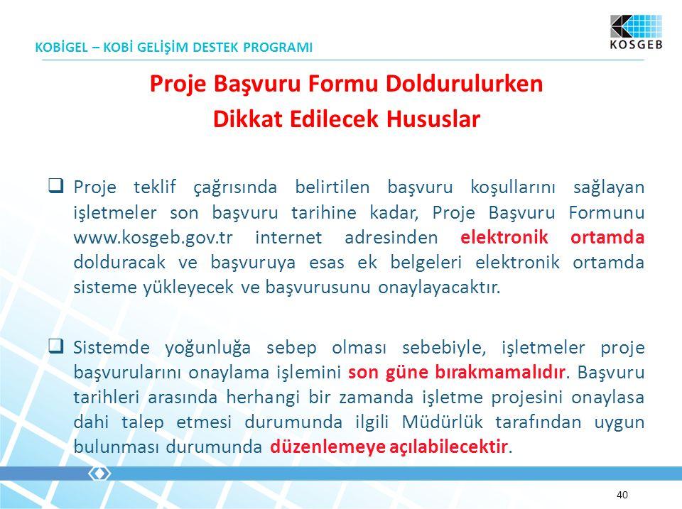 KOBİGEL – KOBİ GELİŞİM DESTEK PROGRAMI 40 Proje Başvuru Formu Doldurulurken Dikkat Edilecek Hususlar  Proje teklif çağrısında belirtilen başvuru koşullarını sağlayan işletmeler son başvuru tarihine kadar, Proje Başvuru Formunu www.kosgeb.gov.tr internet adresinden elektronik ortamda dolduracak ve başvuruya esas ek belgeleri elektronik ortamda sisteme yükleyecek ve başvurusunu onaylayacaktır.