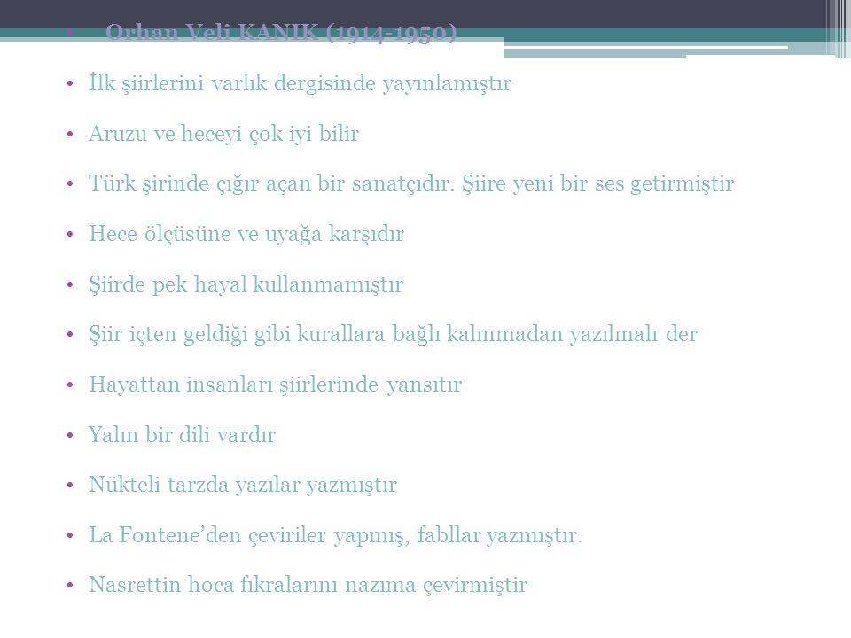 Orhan Veli KANIK (1914-1950) İlk şiirlerini varlık dergisinde yayınlamıştır Aruzu ve heceyi çok iyi bilir Türk şirinde çığır açan bir sanatçıdır.