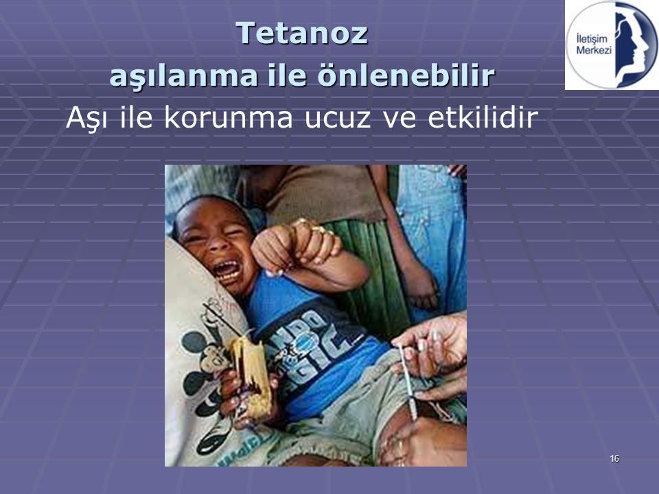 16 Tetanoz aşılanma ile önlenebilir Aşı ile korunma ucuz ve etkilidir
