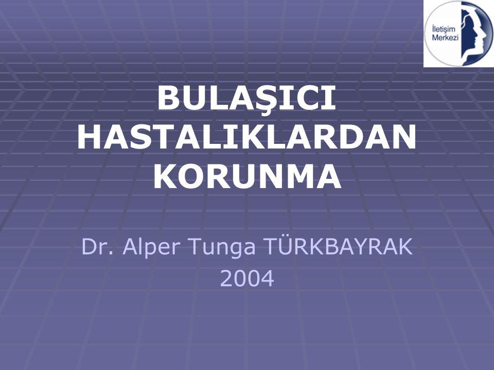 BULAŞICI HASTALIKLARDAN KORUNMA Dr. Alper Tunga TÜRKBAYRAK 2004