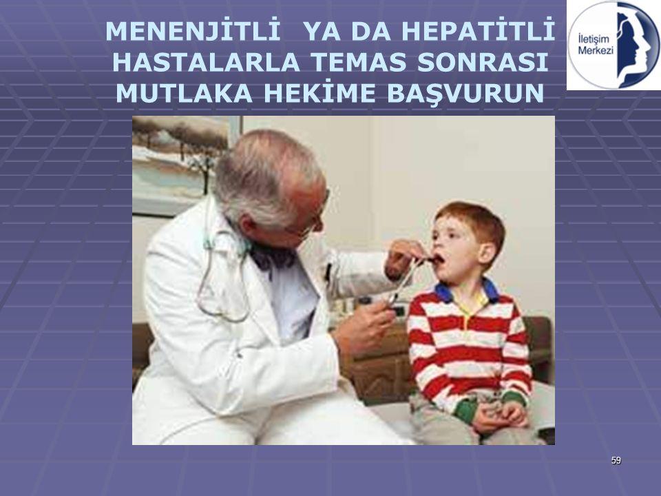 59 MENENJİTLİ YA DA HEPATİTLİ HASTALARLA TEMAS SONRASI MUTLAKA HEKİME BAŞVURUN