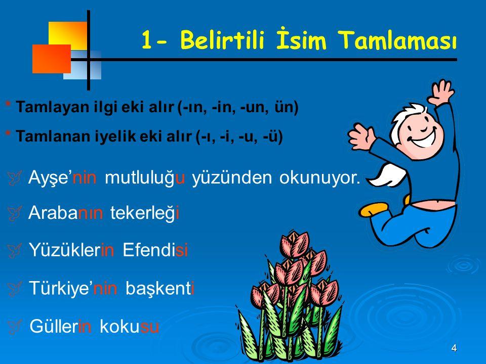 4 1- Belirtili İsim Tamlaması * Tamlayan ilgi eki alır (-ın, -in, -un, ün) * Tamlanan iyelik eki alır (-ı, -i, -u, -ü)  Ayşe'nin mutluluğu yüzünden okunuyor.