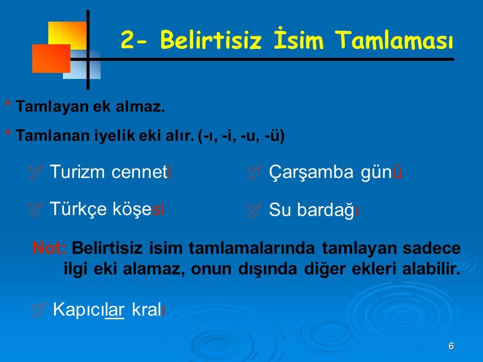6 2- Belirtisiz İsim Tamlaması * Tamlayan ek almaz. * Tamlanan iyelik eki alır. (-ı, -i, -u, -ü)  Türkçe köşesi  Çarşamba günü  Su bardağı  Turizm