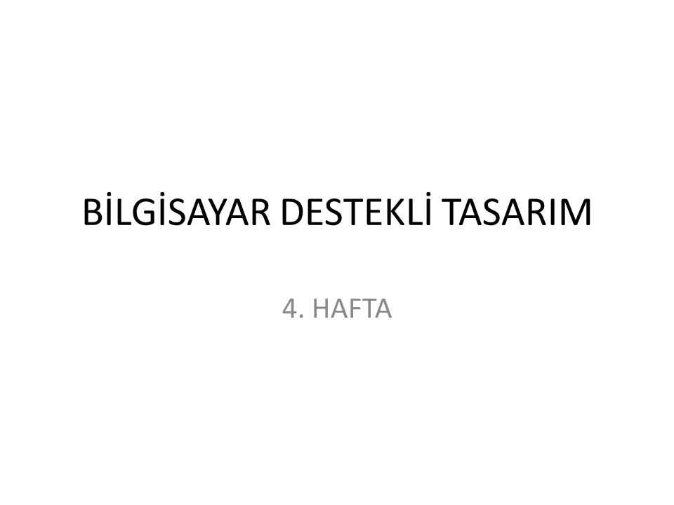 BİLGİSAYAR DESTEKLİ TASARIM 4. HAFTA