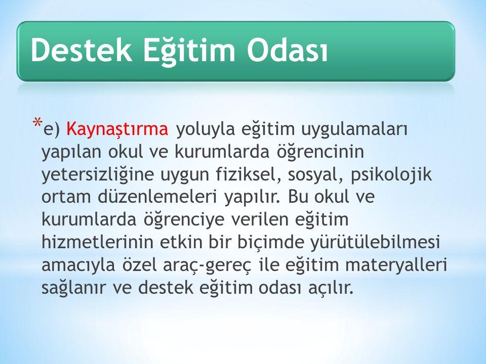 * e) Kaynaştırma yoluyla eğitim uygulamaları yapılan okul ve kurumlarda öğrencinin yetersizliğine uygun fiziksel, sosyal, psikolojik ortam düzenlemele