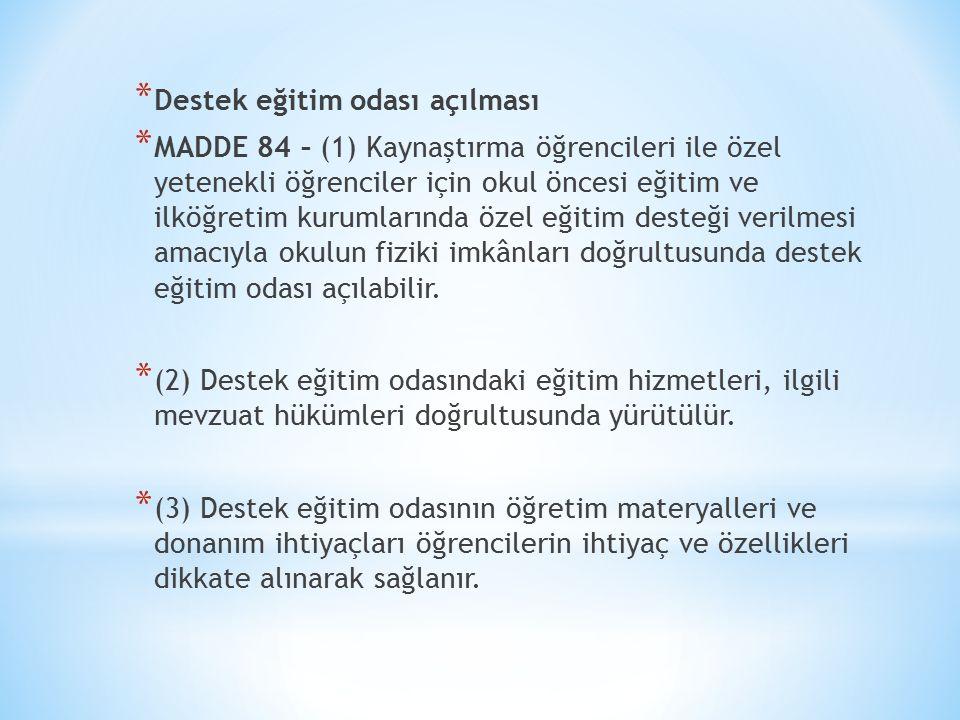 * Destek eğitim odası açılması * MADDE 84 – (1) Kaynaştırma öğrencileri ile özel yetenekli öğrenciler için okul öncesi eğitim ve ilköğretim kurumların