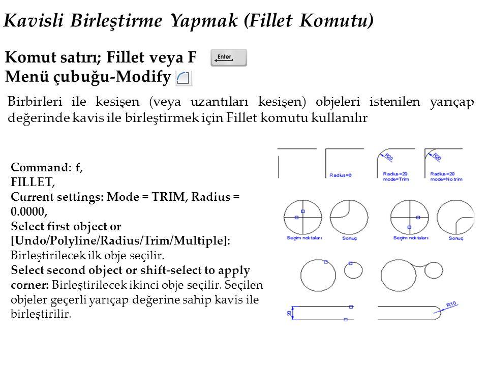 Kavisli Birleştirme Yapmak (Fillet Komutu) Komut satırı; Fillet veya F Menü çubuğu-Modify Birbirleri ile kesişen (veya uzantıları kesişen) objeleri istenilen yarıçap değerinde kavis ile birleştirmek için Fillet komutu kullanılır Command: f, FILLET, Current settings: Mode = TRIM, Radius = 0.0000, Select first object or [Undo/Polyline/Radius/Trim/Multiple]: Birleştirilecek ilk obje seçilir.