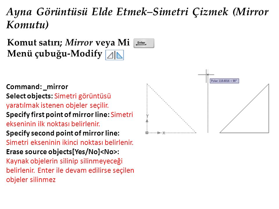 Ayna Görüntüsü Elde Etmek–Simetri Çizmek (Mirror Komutu) Komut satırı; Mirror veya Mi Menü çubuğu-Modify Command: _mirror Select objects: Simetri görü