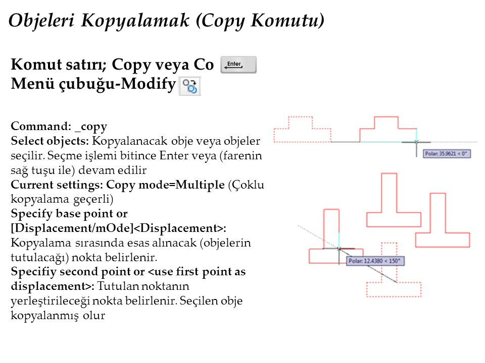 Objeleri Kopyalamak (Copy Komutu) Komut satırı; Copy veya Co Menü çubuğu-Modify Command: _copy Select objects: Kopyalanacak obje veya objeler seçilir.