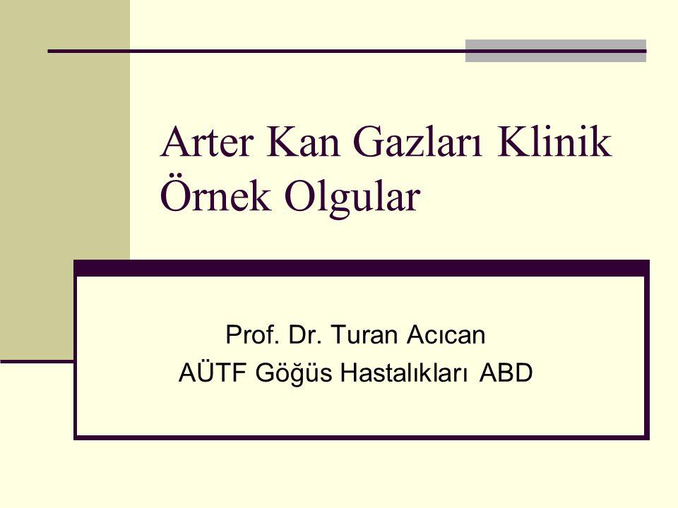 Arter Kan Gazları Klinik Örnek Olgular Prof. Dr. Turan Acıcan AÜTF Göğüs Hastalıkları ABD