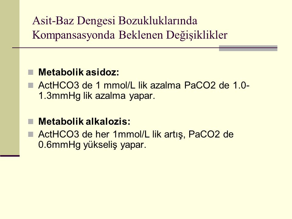 Asit-Baz Dengesi Bozukluklarında Kompansasyonda Beklenen Değişiklikler Metabolik asidoz: ActHCO3 de 1 mmol/L lik azalma PaCO2 de 1.0- 1.3mmHg lik azalma yapar.