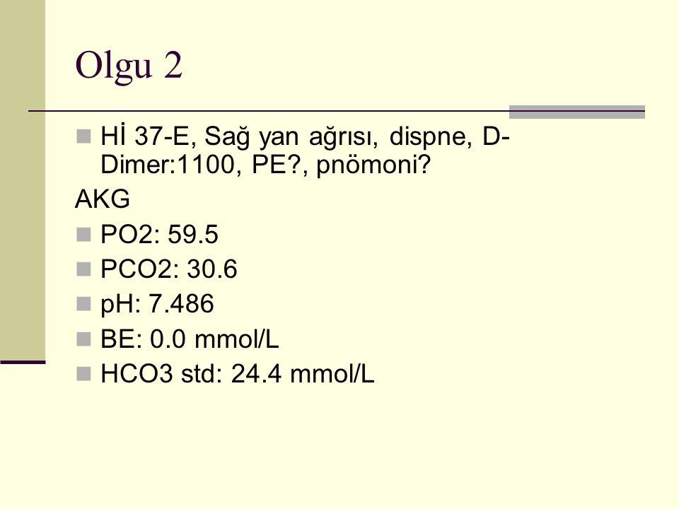 Olgu 2 Hİ 37-E, Sağ yan ağrısı, dispne, D- Dimer:1100, PE?, pnömoni.
