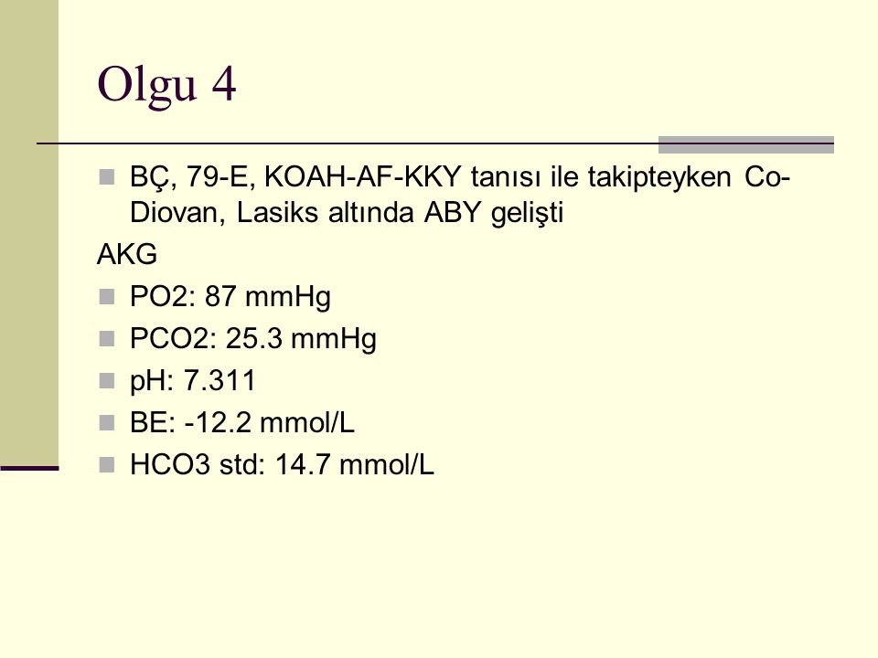 Olgu 4 BÇ, 79-E, KOAH-AF-KKY tanısı ile takipteyken Co- Diovan, Lasiks altında ABY gelişti AKG PO2: 87 mmHg PCO2: 25.3 mmHg pH: 7.311 BE: -12.2 mmol/L HCO3 std: 14.7 mmol/L