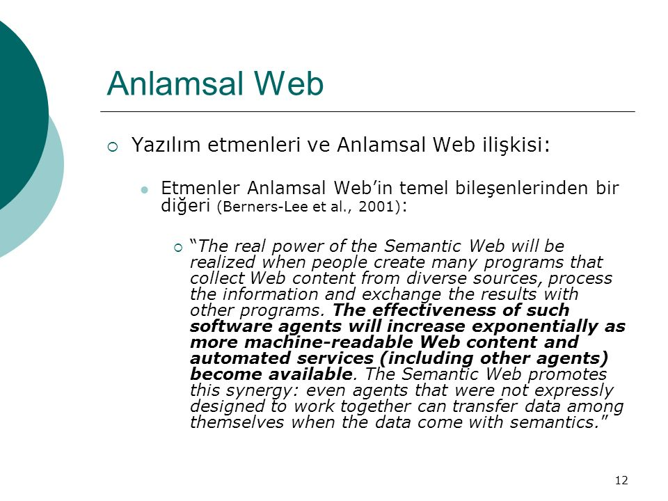 12 Anlamsal Web  Yazılım etmenleri ve Anlamsal Web ilişkisi: Etmenler Anlamsal Web'in temel bileşenlerinden bir diğeri (Berners-Lee et al., 2001) :  The real power of the Semantic Web will be realized when people create many programs that collect Web content from diverse sources, process the information and exchange the results with other programs.