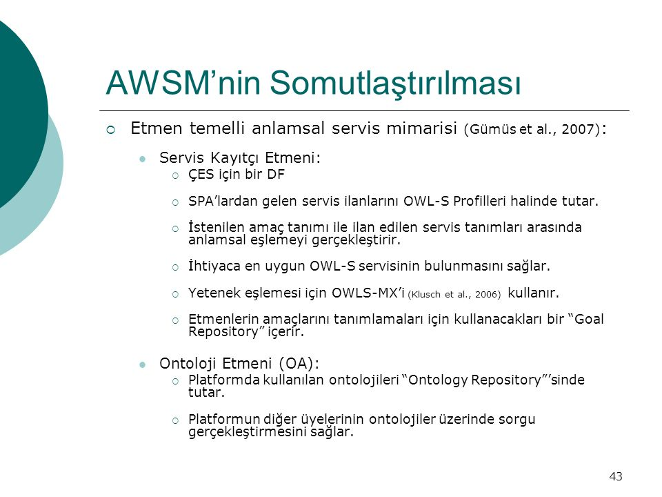 43 AWSM'nin Somutlaştırılması  Etmen temelli anlamsal servis mimarisi (Gümüs et al., 2007) : Servis Kayıtçı Etmeni:  ÇES için bir DF  SPA'lardan gelen servis ilanlarını OWL-S Profilleri halinde tutar.