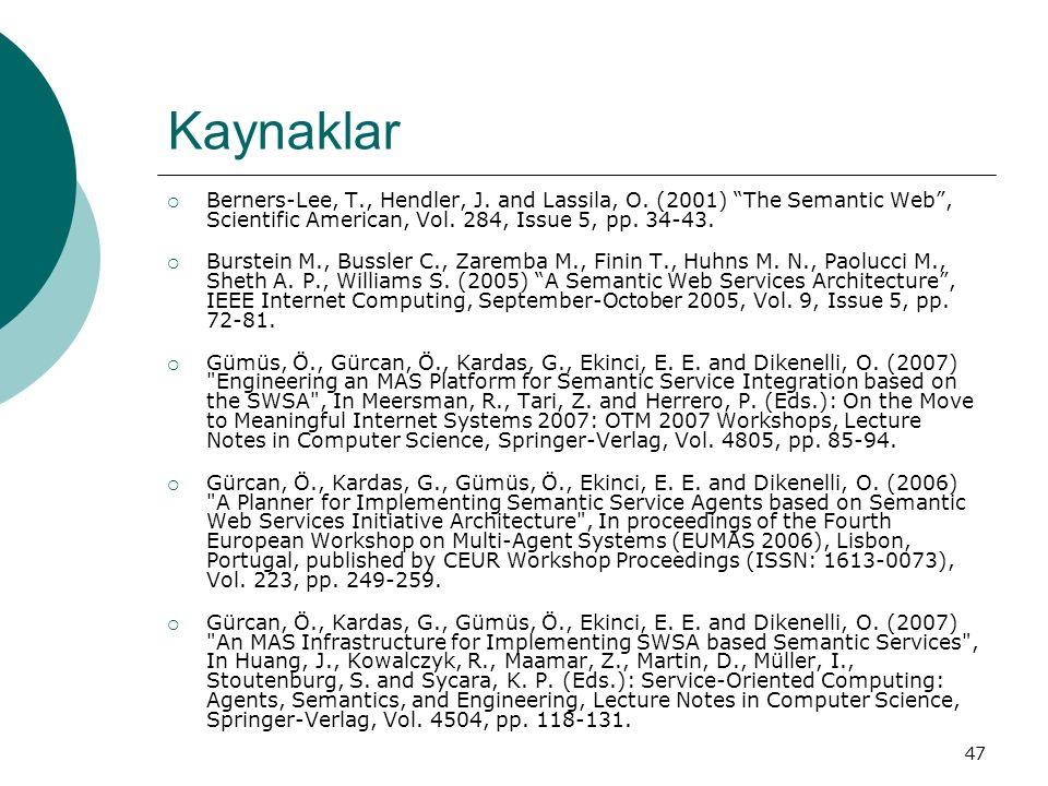 "47 Kaynaklar  Berners-Lee, T., Hendler, J. and Lassila, O. (2001) ""The Semantic Web"", Scientific American, Vol. 284, Issue 5, pp. 34-43.  Burstein M"