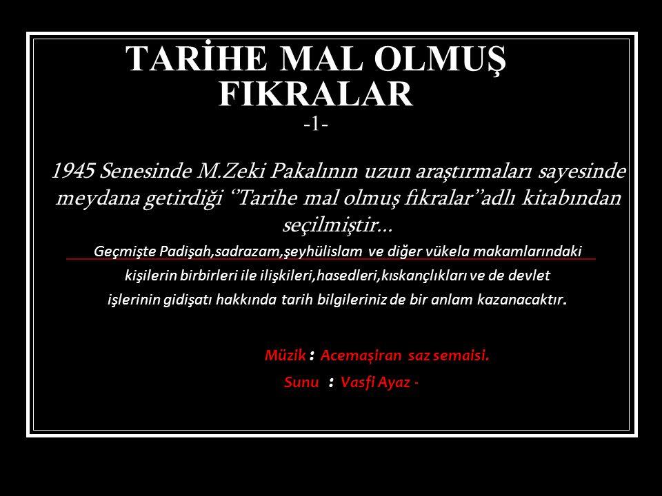 TARİHE MAL OLMUŞ FIKRALAR -1- 1945 Senesinde M.Zeki Pakalının uzun araştırmaları sayesinde meydana getirdiği ''Tarihe mal olmuş fıkralar''adlı kitabından seçilmiştir...