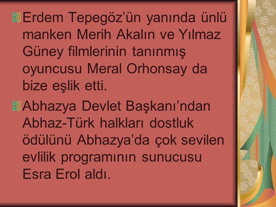 Erdem Tepegöz'ün yanında ünlü manken Merih Akalın ve Yılmaz Güney filmlerinin tanınmış oyuncusu Meral Orhonsay da bize eşlik etti. Abhazya Devlet Başk