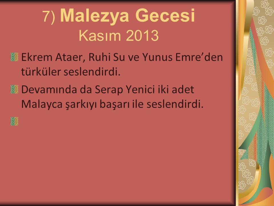 7) Malezya Gecesi Kasım 2013 Ekrem Ataer, Ruhi Su ve Yunus Emre'den türküler seslendirdi. Devamında da Serap Yenici iki adet Malayca şarkıyı başarı il