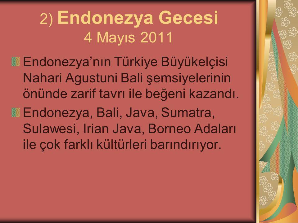2) Endonezya Gecesi 4 Mayıs 2011 Endonezya'nın Türkiye Büyükelçisi Nahari Agustuni Bali şemsiyelerinin önünde zarif tavrı ile beğeni kazandı. Endonezy