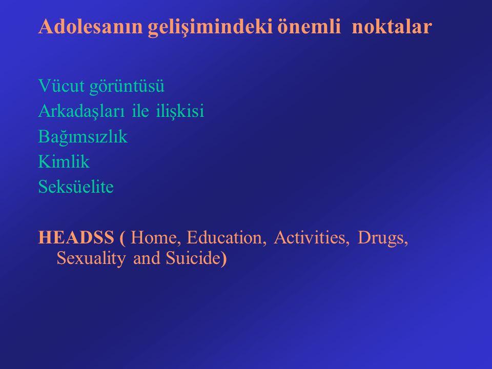 Adolesanın gelişimindeki önemli noktalar Vücut görüntüsü Arkadaşları ile ilişkisi Bağımsızlık Kimlik Seksüelite HEADSS ( Home, Education, Activities, Drugs, Sexuality and Suicide)