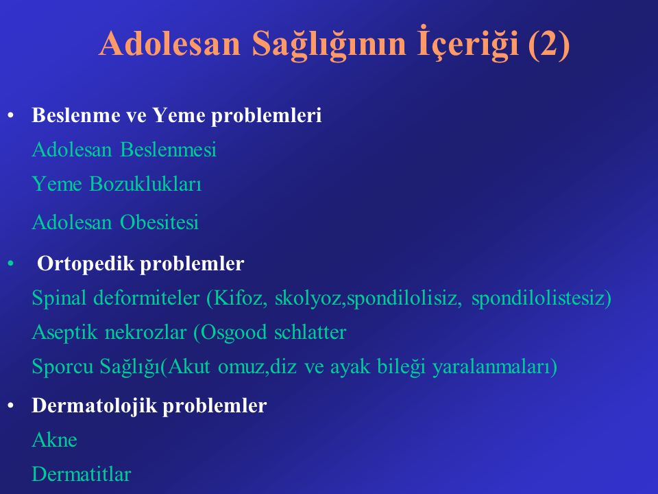 Adolesan Sağlığının İçeriği (2) Beslenme ve Yeme problemleri Adolesan Beslenmesi Yeme Bozuklukları Adolesan Obesitesi Ortopedik problemler Spinal deformiteler (Kifoz, skolyoz,spondilolisiz, spondilolistesiz) Aseptik nekrozlar (Osgood schlatter Sporcu Sağlığı(Akut omuz,diz ve ayak bileği yaralanmaları) Dermatolojik problemler Akne Dermatitlar