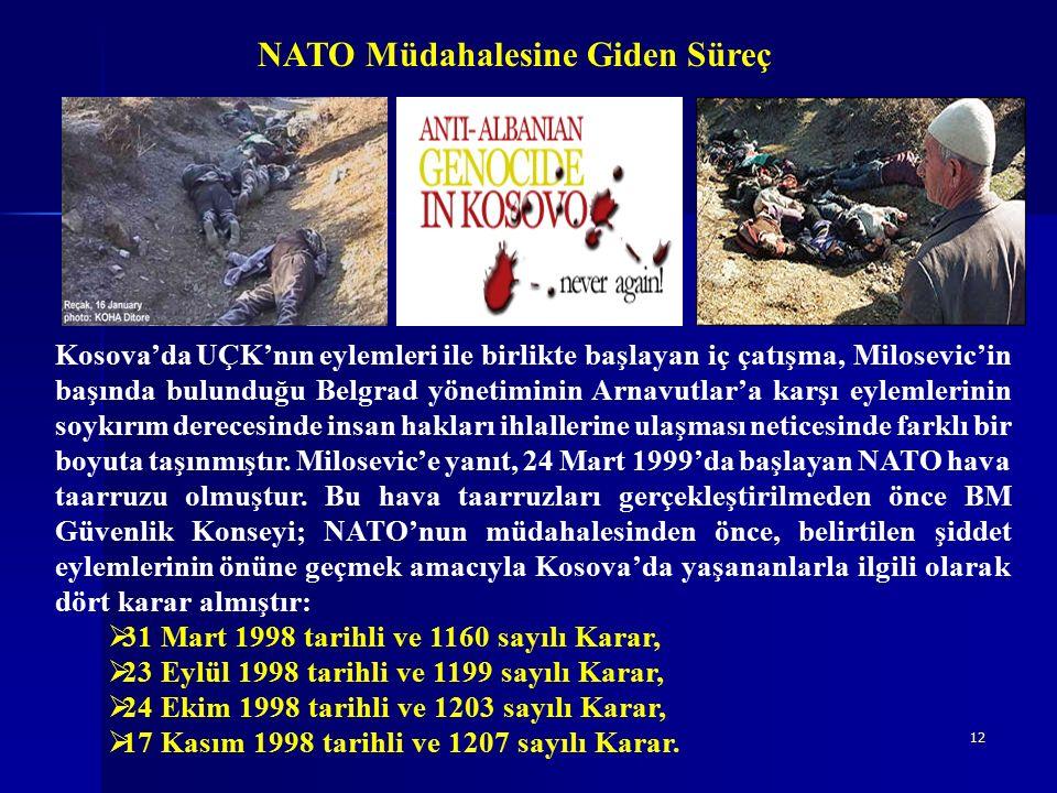 12 NATO Müdahalesine Giden Süreç Kosova'da UÇK'nın eylemleri ile birlikte başlayan iç çatışma, Milosevic'in başında bulunduğu Belgrad yönetiminin Arnavutlar'a karşı eylemlerinin soykırım derecesinde insan hakları ihlallerine ulaşması neticesinde farklı bir boyuta taşınmıştır.