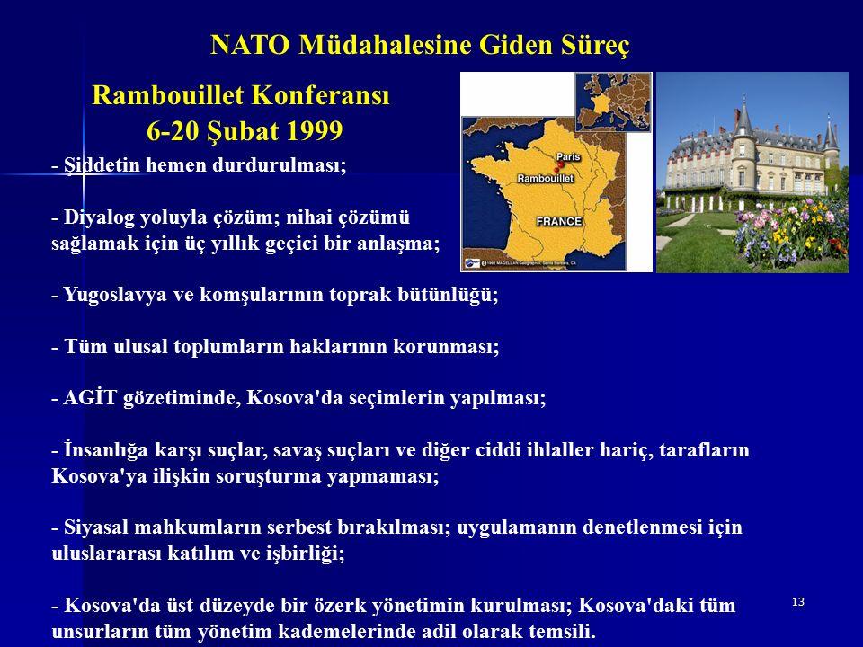 13 NATO Müdahalesine Giden Süreç Rambouillet Konferansı - Şiddetin hemen durdurulması; - Diyalog yoluyla çözüm; nihai çözümü sağlamak için üç yıllık geçici bir anlaşma; - Yugoslavya ve komşularının toprak bütünlüğü; - Tüm ulusal toplumların haklarının korunması; - AGİT gözetiminde, Kosova da seçimlerin yapılması; - İnsanlığa karşı suçlar, savaş suçları ve diğer ciddi ihlaller hariç, tarafların Kosova ya ilişkin soruşturma yapmaması; - Siyasal mahkumların serbest bırakılması; uygulamanın denetlenmesi için uluslararası katılım ve işbirliği; - Kosova da üst düzeyde bir özerk yönetimin kurulması; Kosova daki tüm unsurların tüm yönetim kademelerinde adil olarak temsili.