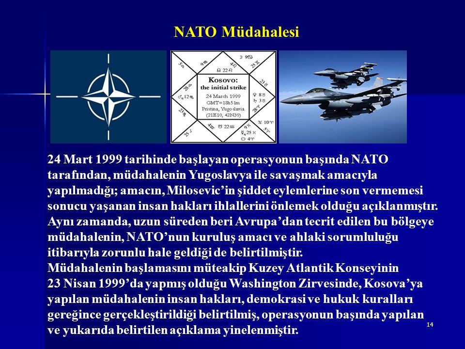 14 NATO Müdahalesi 24 Mart 1999 tarihinde başlayan operasyonun başında NATO tarafından, müdahalenin Yugoslavya ile savaşmak amacıyla yapılmadığı; amacın, Milosevic'in şiddet eylemlerine son vermemesi sonucu yaşanan insan hakları ihlallerini önlemek olduğu açıklanmıştır.