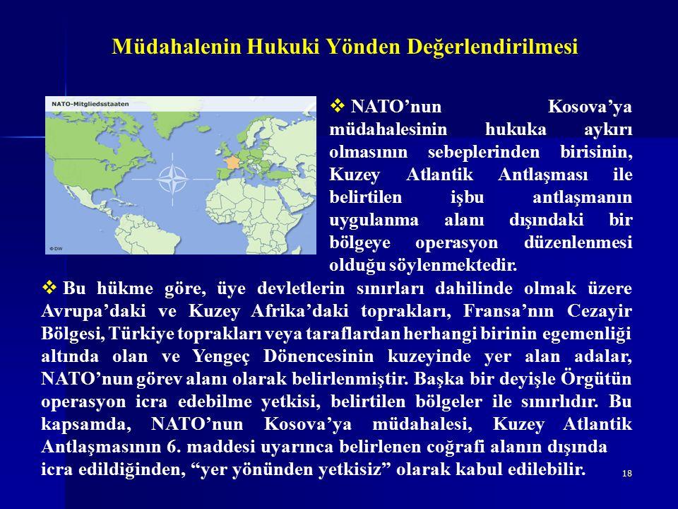 18 Müdahalenin Hukuki Yönden Değerlendirilmesi  Bu hükme göre, üye devletlerin sınırları dahilinde olmak üzere Avrupa'daki ve Kuzey Afrika'daki toprakları, Fransa'nın Cezayir Bölgesi, Türkiye toprakları veya taraflardan herhangi birinin egemenliği altında olan ve Yengeç Dönencesinin kuzeyinde yer alan adalar, NATO'nun görev alanı olarak belirlenmiştir.
