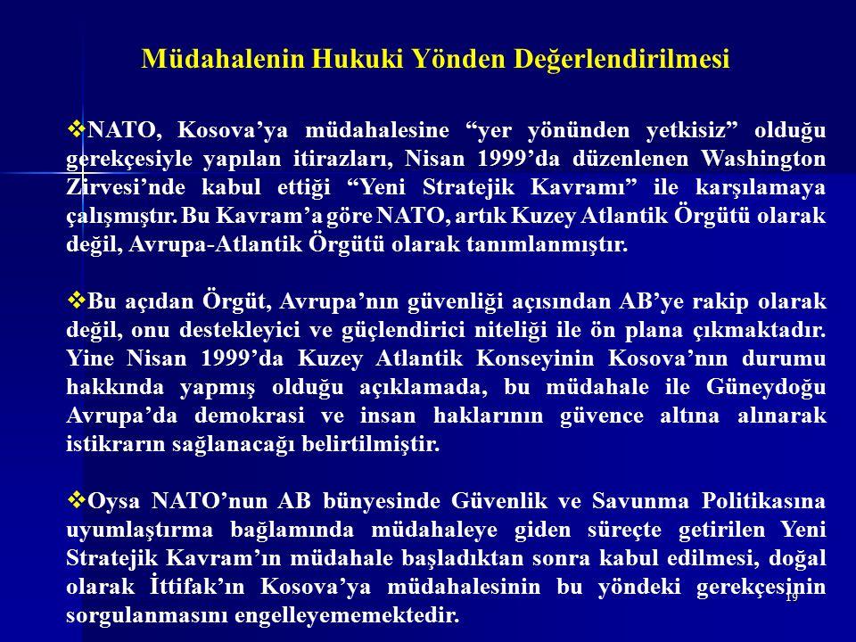 19 Müdahalenin Hukuki Yönden Değerlendirilmesi  NATO, Kosova'ya müdahalesine yer yönünden yetkisiz olduğu gerekçesiyle yapılan itirazları, Nisan 1999'da düzenlenen Washington Zirvesi'nde kabul ettiği Yeni Stratejik Kavramı ile karşılamaya çalışmıştır.