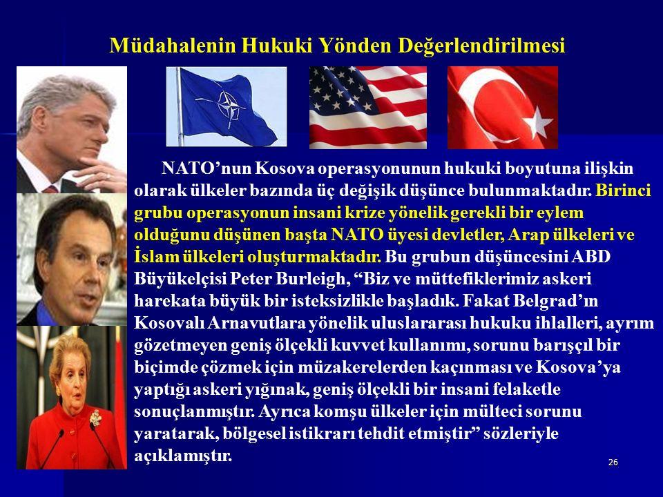 26 Müdahalenin Hukuki Yönden Değerlendirilmesi NATO'nun Kosova operasyonunun hukuki boyutuna ilişkin olarak ülkeler bazında üç değişik düşünce bulunmaktadır.
