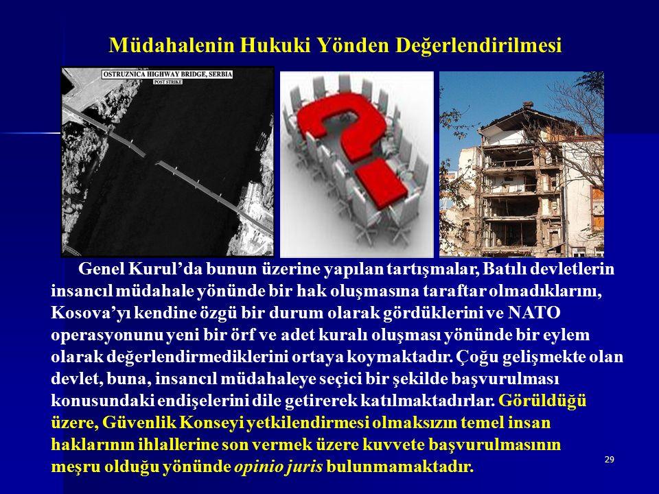 29 Müdahalenin Hukuki Yönden Değerlendirilmesi Genel Kurul'da bunun üzerine yapılan tartışmalar, Batılı devletlerin insancıl müdahale yönünde bir hak oluşmasına taraftar olmadıklarını, Kosova'yı kendine özgü bir durum olarak gördüklerini ve NATO operasyonunu yeni bir örf ve adet kuralı oluşması yönünde bir eylem olarak değerlendirmediklerini ortaya koymaktadır.