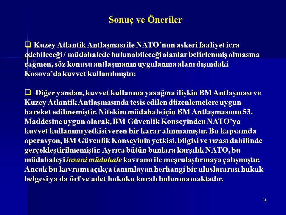 31 Sonuç ve Öneriler  Kuzey Atlantik Antlaşması ile NATO'nun askeri faaliyet icra edebileceği / müdahalede bulunabileceği alanlar belirlenmiş olmasına rağmen, söz konusu antlaşmanın uygulanma alanı dışındaki Kosova'da kuvvet kullanılmıştır.
