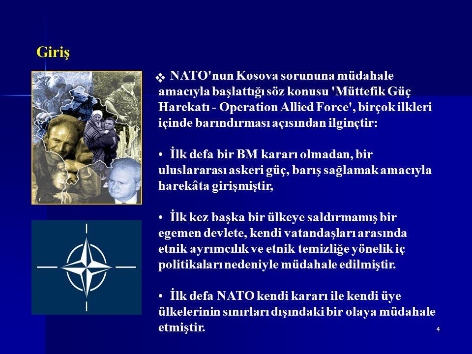 4  Giriş NATO nun Kosova sorununa müdahale amacıyla başlattığı söz konusu Müttefik Güç Harekatı - Operation Allied Force , birçok ilkleri içinde barındırması açısından ilginçtir: İlk defa bir BM kararı olmadan, bir uluslararası askeri güç, barış sağlamak amacıyla harekâta girişmiştir, İlk kez başka bir ülkeye saldırmamış bir egemen devlete, kendi vatandaşları arasında etnik ayrımcılık ve etnik temizliğe yönelik iç politikaları nedeniyle müdahale edilmiştir.