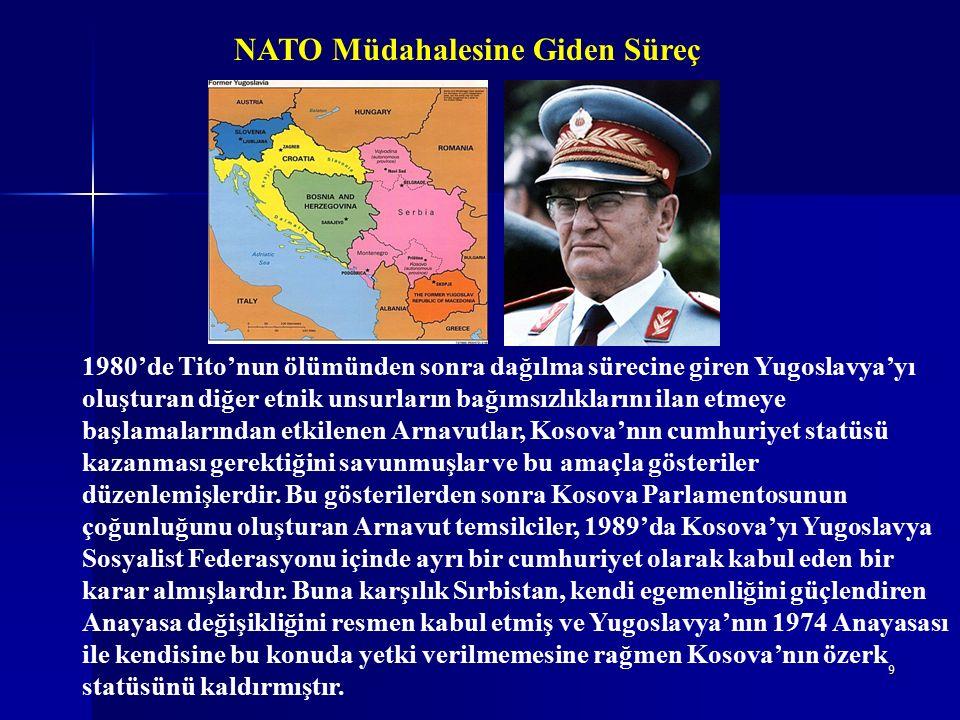 9 NATO Müdahalesine Giden Süreç 1980'de Tito'nun ölümünden sonra dağılma sürecine giren Yugoslavya'yı oluşturan diğer etnik unsurların bağımsızlıklarını ilan etmeye başlamalarından etkilenen Arnavutlar, Kosova'nın cumhuriyet statüsü kazanması gerektiğini savunmuşlar ve bu amaçla gösteriler düzenlemişlerdir.