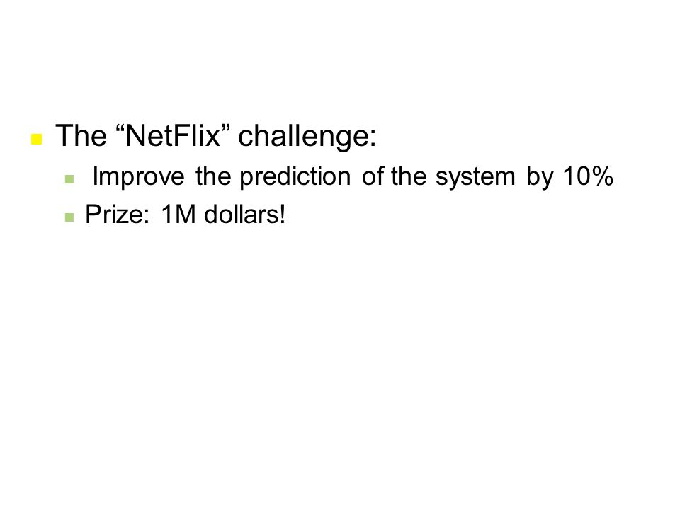 "The ""NetFlix"" challenge: Improve the prediction of the system by 10% Prize: 1M dollars!"