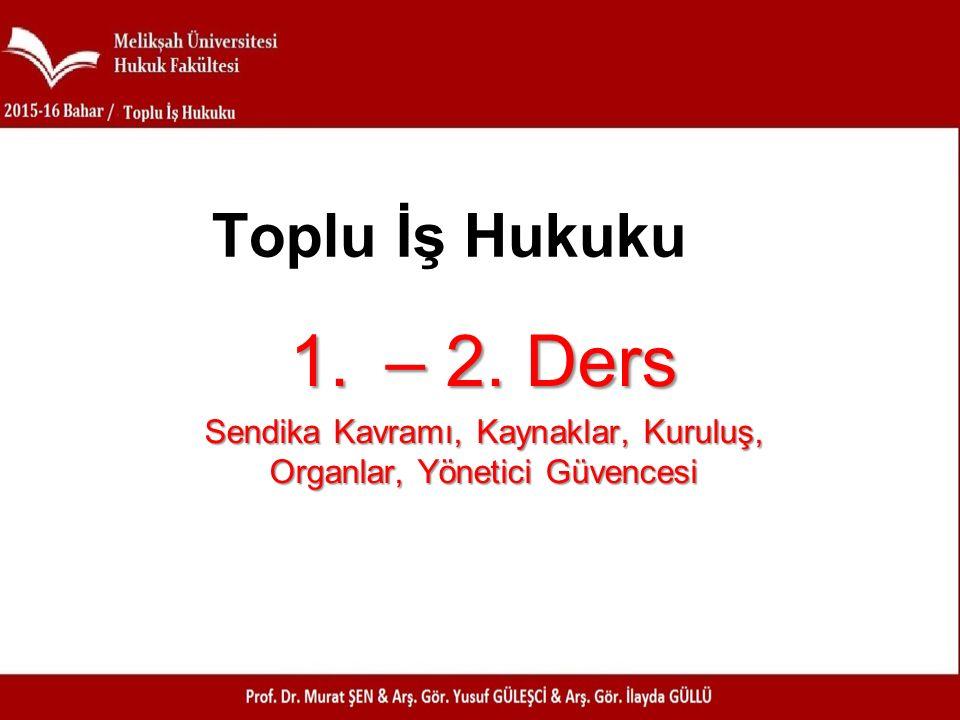 1.– 2. Ders Sendika Kavramı, Kaynaklar, Kuruluş, Organlar, Yönetici Güvencesi Toplu İş Hukuku