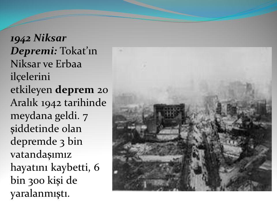 1942 Niksar Depremi: Tokat'ın Niksar ve Erbaa ilçelerini etkileyen deprem 20 Aralık 1942 tarihinde meydana geldi. 7 şiddetinde olan depremde 3 bin vat