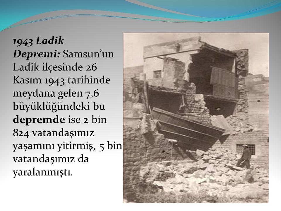 1943 Ladik Depremi: Samsun'un Ladik ilçesinde 26 Kasım 1943 tarihinde meydana gelen 7,6 büyüklüğündeki bu depremde ise 2 bin 824 vatandaşımız yaşamını