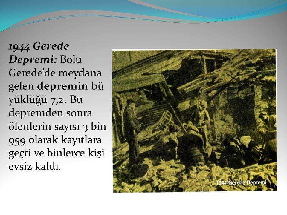1944 Gerede Depremi: Bolu Gerede'de meydana gelen depremin bü yüklüğü 7,2. Bu depremden sonra ölenlerin sayısı 3 bin 959 olarak kayıtlara geçti ve bin