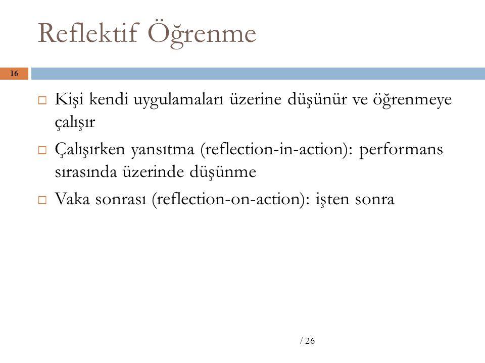 Reflektif Öğrenme / 26 16  Kişi kendi uygulamaları üzerine düşünür ve öğrenmeye çalışır  Çalışırken yansıtma (reflection-in-action): performans sırasında üzerinde düşünme  Vaka sonrası (reflection-on-action): işten sonra