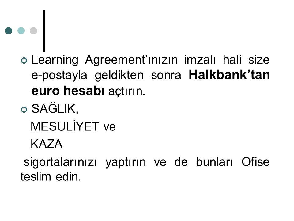 Learning Agreement'ınızın imzalı hali size e-postayla geldikten sonra Halkbank'tan euro hesabı açtırın. SAĞLIK, MESULİYET ve KAZA sigortalarınızı yapt