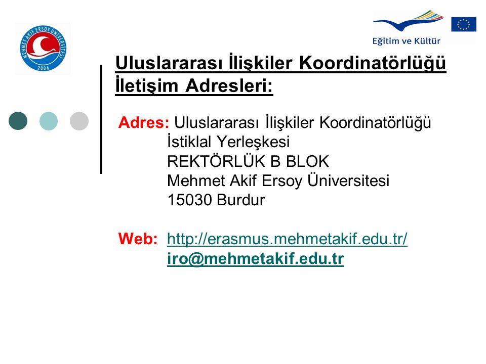 Uluslararası İlişkiler Koordinatörlüğü İletişim Adresleri: Adres: Uluslararası İlişkiler Koordinatörlüğü İstiklal Yerleşkesi REKTÖRLÜK B BLOK Mehmet Akif Ersoy Üniversitesi 15030 Burdur Web:http://erasmus.mehmetakif.edu.tr/http://erasmus.mehmetakif.edu.tr/ iro@mehmetakif.edu.tr