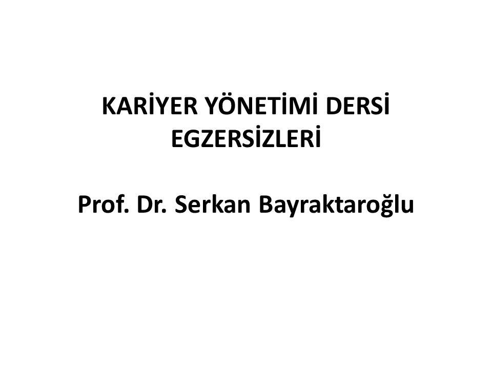 KARİYER YÖNETİMİ DERSİ EGZERSİZLERİ Prof. Dr. Serkan Bayraktaroğlu