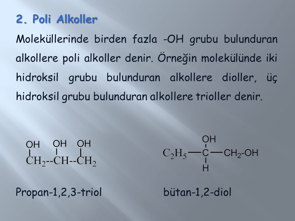 2. Poli Alkoller Moleküllerinde birden fazla -OH grubu bulunduran alkollere poli alkoller denir. Örneğin molekülünde iki hidroksil grubu bulunduran al