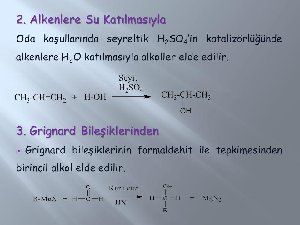 2. Alkenlere Su Katılmasıyla Oda koşullarında seyreltik H 2 SO 4 'in katalizörlüğünde alkenlere H 2 O katılmasıyla alkoller elde edilir. 3. Grignard B