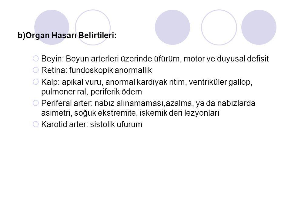 b)Organ Hasarı Belirtileri:  Beyin: Boyun arterleri üzerinde üfürüm, motor ve duyusal defisit  Retina: fundoskopik anormallik  Kalp: apikal vuru, a